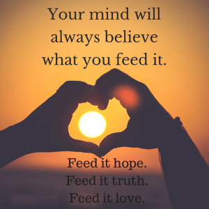 Your mind will always believe what you feed it