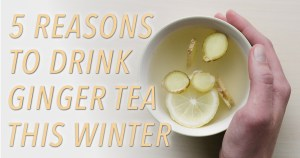 5 Reasons to Drink Ginger Tea This Winter