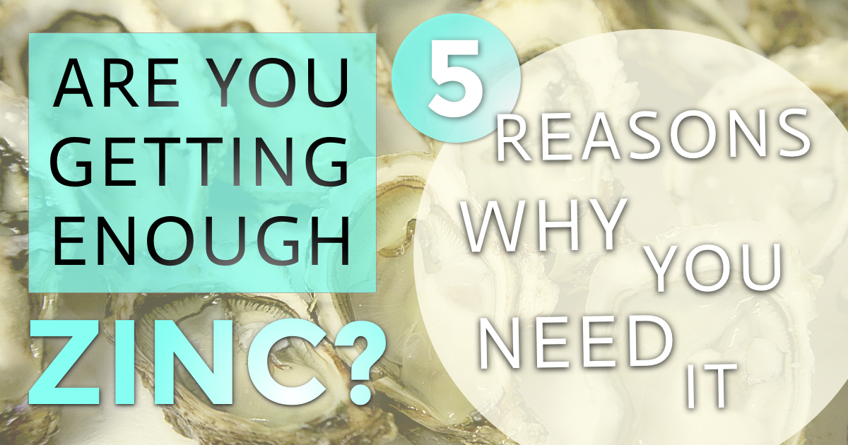 Are You Getting Enough Zinc? 5 Reasons Why You Need It