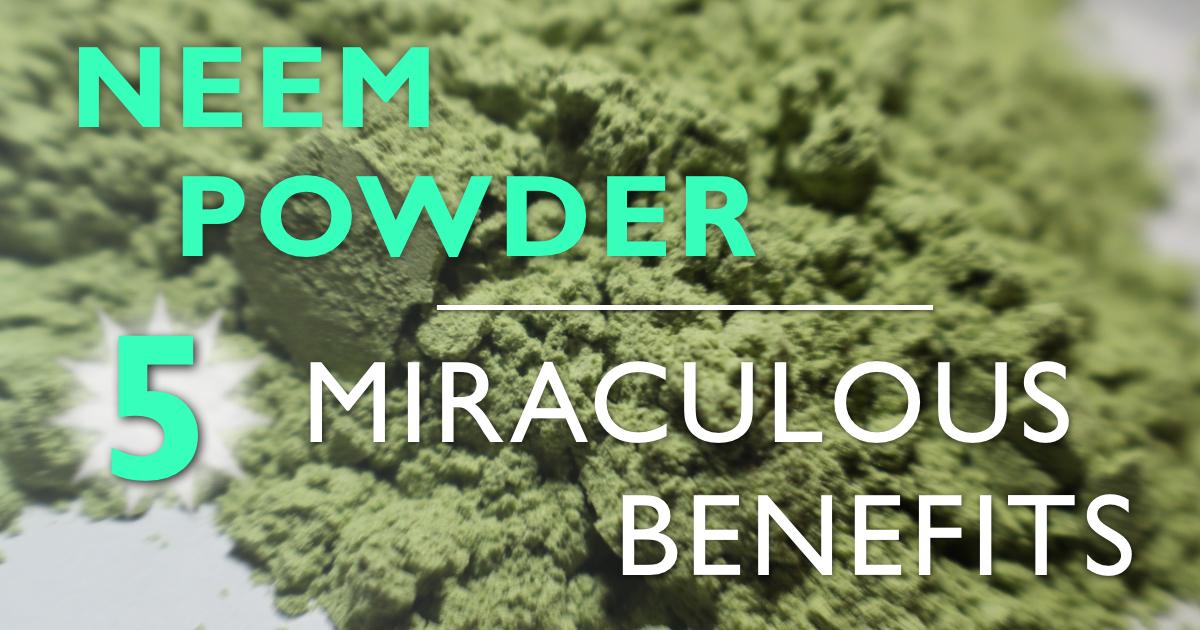 Neem Powder: 5 Miraculous Benefits