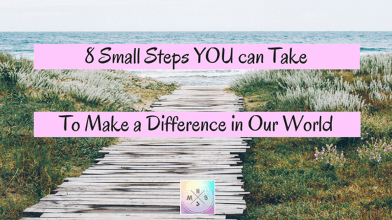 8 Small Steps YOU can Take to Make a Difference in Our World