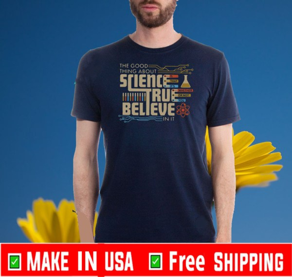 The Good Thing About Science True Believe In It Shirt