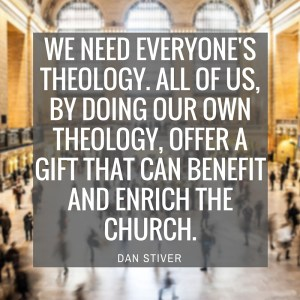 we need everyone's theology. all of us, by doing our own theology, offer a gift that can benefit and enrich the church.