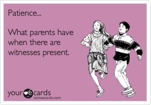Patience is what parents have when there are witnesses