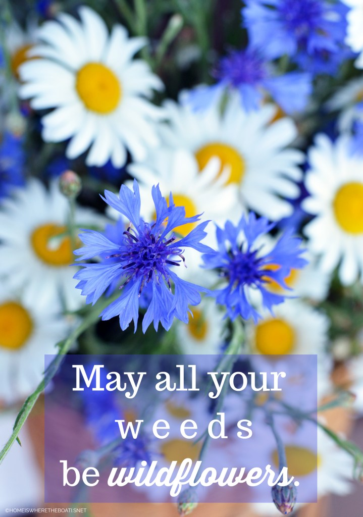 May all your Weeds be Wildflowers | ©homeiswheretheboatis.net