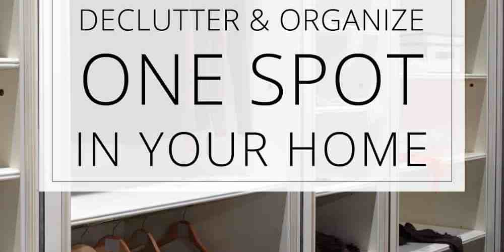 Declutter & Organize ONE Spot in Your Home