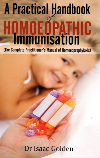 A Practical Handbook Homoeopathic Immunisation (The Complete Practitioner's Manual of Homoeoprophylaxis) - Dr Isaac Golden