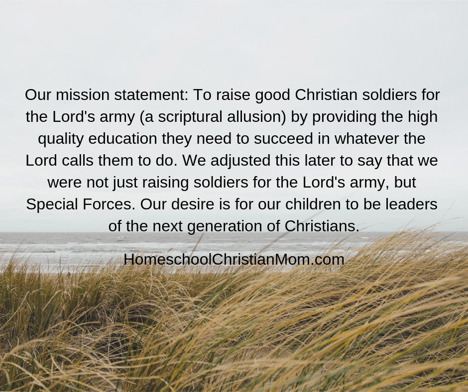 Homeschool Christian Mom:Our mission statement: We wanted to raise good Christian soldiers for the Lord's army (a scriptural allusion) by providing the high quality education they would need to succeed in whatever the Lord called them to do. We adjusted this later to say that we were not just raising soldiers for the Lord's army, but Special Forces. Our desire is for our children to be leaders of the next generation of Christians.