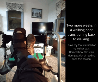 My broken foot is healing. The picture shows my foot in a walking cast, propped up on my walker seat while I sit in my recliner. The text says, Two more weeks in a walking boot transitioning back to walking. Homeschool Christian Mom got a lot of reading done this season.