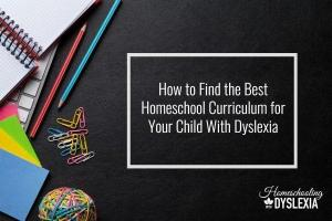 How to Choose the Best Homeschool Curriculum for the Student With Dyslexia