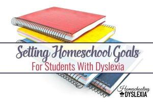 Setting Goals for Your Dyslexic Homeschooler