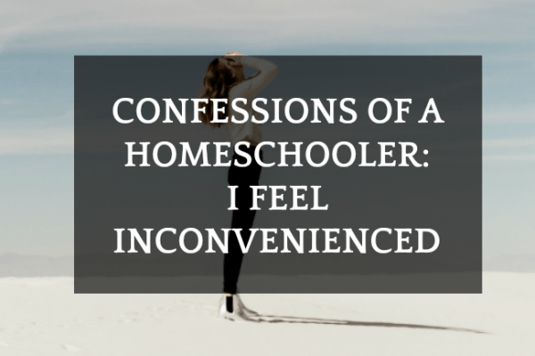 Confessions of a Homeschooler : I Feel Inconvenienced