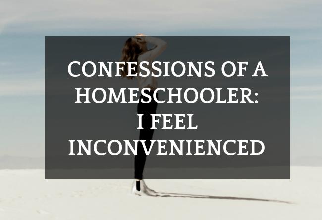 Confessions of a Homeschooler : I Feel Inconvenienced