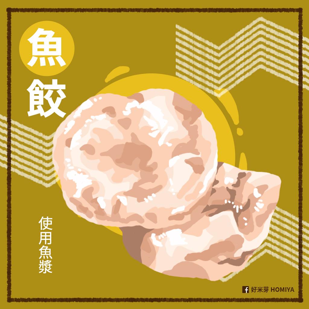 魚餃:外皮和內餡都加入了剁碎的魚漿,在外皮混合魚漿、太白粉和少量的高筋麵粉,而內餡多半會混入蛋白質較多的豬肉,形狀最常是捲曲的圓型,像是小官帽一樣。