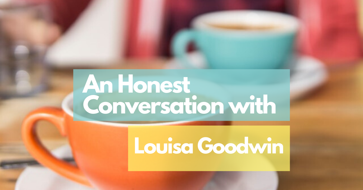 An Honest Conversation with Louisa Goodwin