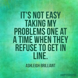 Its-not-easy-taking-my-problems-one-at-a-time