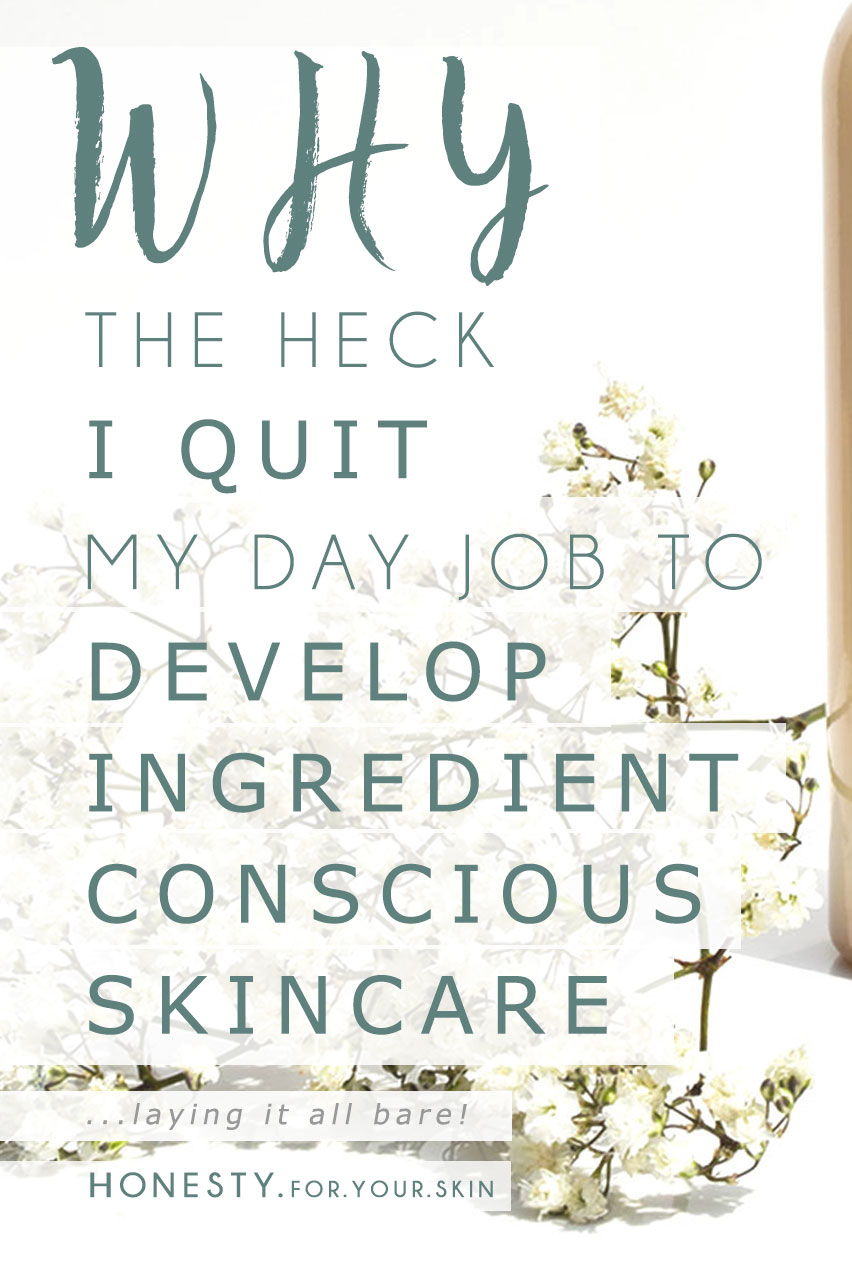 If you are a long time reader of my blog then you'll know that last year I quit my job to work on developing a 'lovingly effective' skincare range. I actually walked into my career job workplace one day with a letter of resignation burning a hole in my pocket. Today I wanted to share something a bit more personal with you lovelies. Like why the heck did I quit my 'sure-thing' career job as a research & development scientist/project manager [those corporate names go on forever!]. What gave me that inner 'shove' to stop thinking about it and start actually DOING it and how I plan for 'Honesty For Your Skin' to be different. Ya know, just the small things *winks*. http://wp.me/p6LuQS-Hd