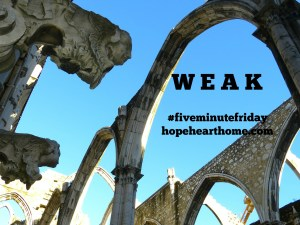 Five Minute Friday: WEAK