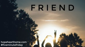 Five Minute Friday: Friend