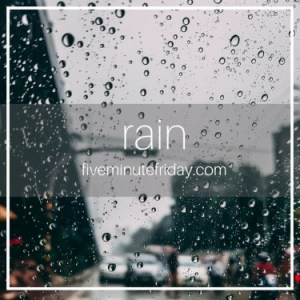 Five Minute Friday: RAIN