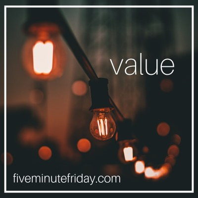 Five Minute Friday VALUE