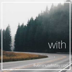 Five Minute Friday: WITH