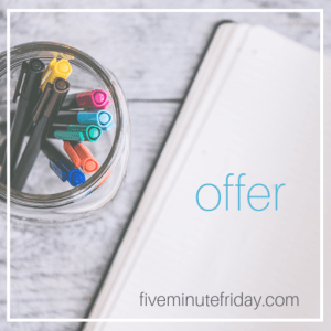 Five Minute Friday: OFFER