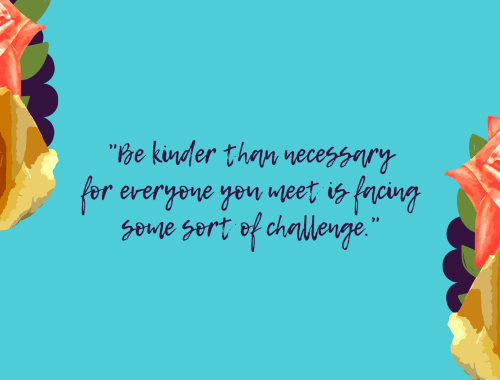 """Be kinder than necessary for everyone you meet is facing some sort of challenge."""