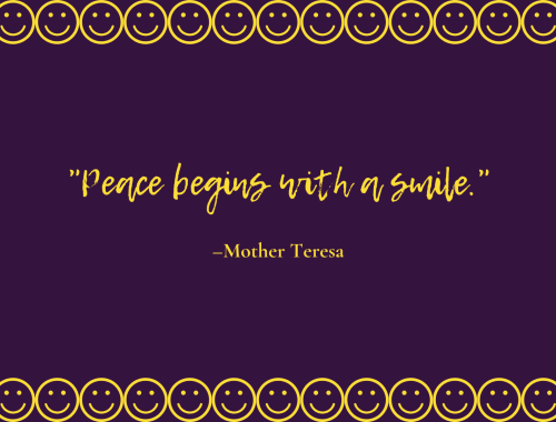 """Peace begins with a smile."" –Mother Teresa"