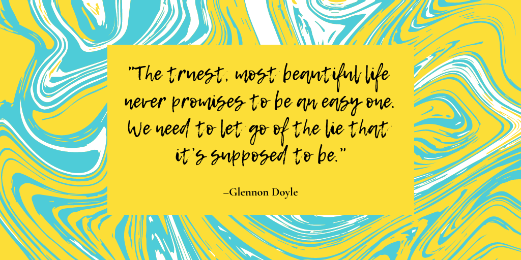 """""""The truest, most beautiful life never promises to be an easy one. We need to let go of the lie that it's supposed to be."""" — Glennon Doyle"""