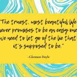 """The truest, most beautiful life never promises to be an easy one. We need to let go of the lie that it's supposed to be."" — Glennon Doyle"