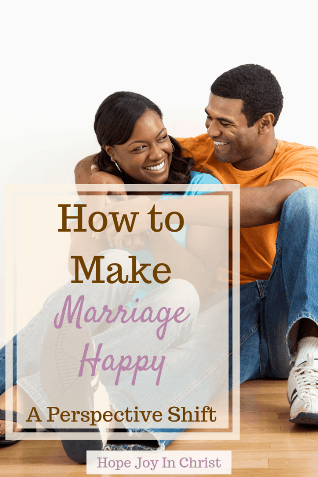 How to Make Marriage Happy A Perspective Shift PinIt happy marriage quotes, happy marriage tips, happy marriage happily married, How to have a happy marriage #ChristianMarriage Christian Marriage Advice, Christian Marriage tips, #HopeForMarriage #HopeJoyInChrist