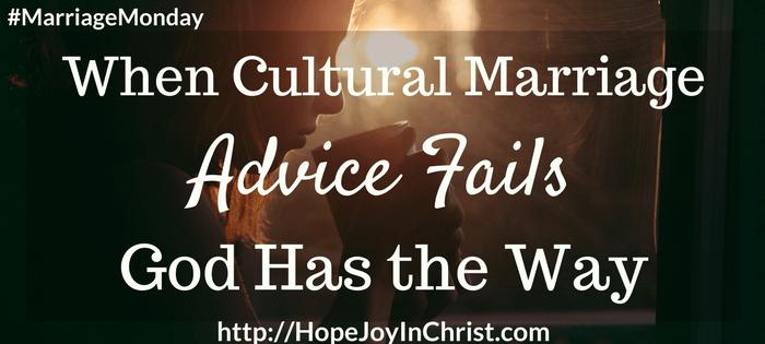 When Cultural Marriage Advice Fails God Has the Way (#ChristianMarriage, #BiblicalWifehood, #FindingHope&JoyInMyMarriage)