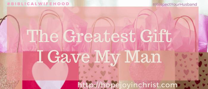 The Greatest Gift I Gave My Man (#ChristianMarriage #BiblicalMarriage #BiblicalWifehood #RespectYourHusband)