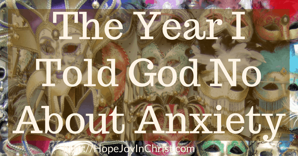 The Year I Told God No About Anxiety (#SelfCare #EmotionalWellness #AnxietyHelp #TakingofftheMask)