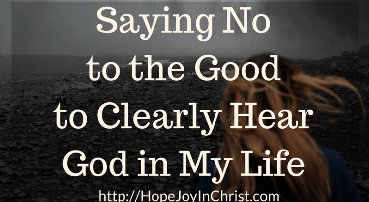 Saying No to the Good to Clearly Hear God in My Life FtImg (#SelfCare #WhenGodSaysNo #Discipleship #ChristianLiving)