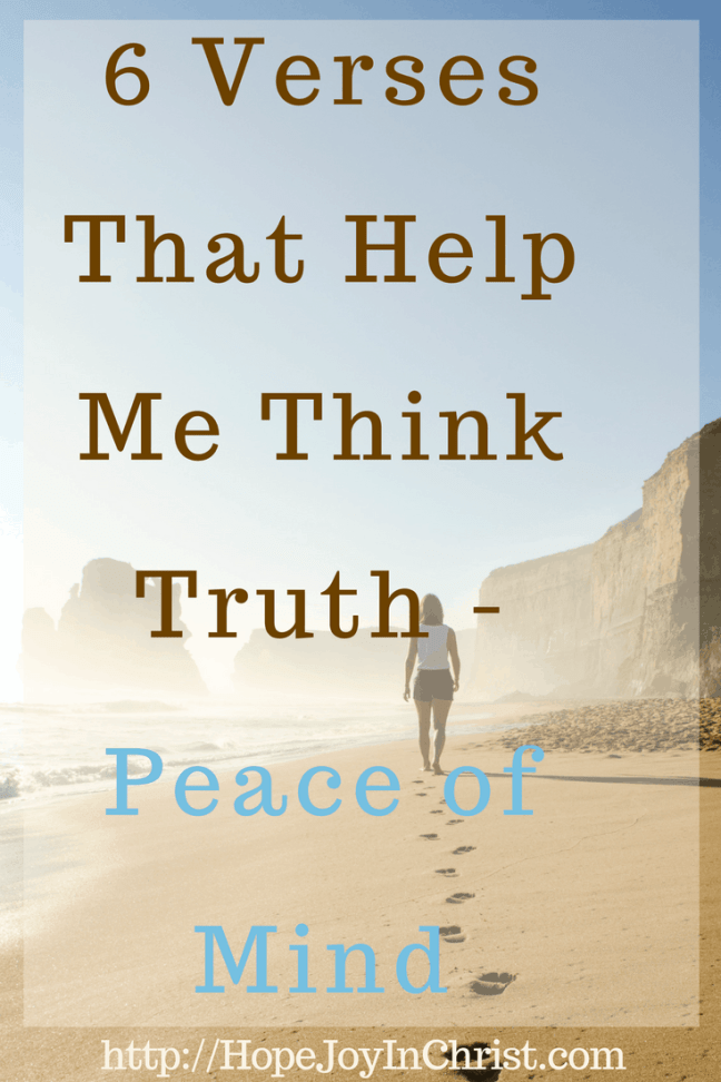 6 Verses That Help Me Think Truth - Peace of Mind PinIt (#peaceofmind #Philippians4:8 #WhateverisTrue #SelfCare #ChristianLiving)