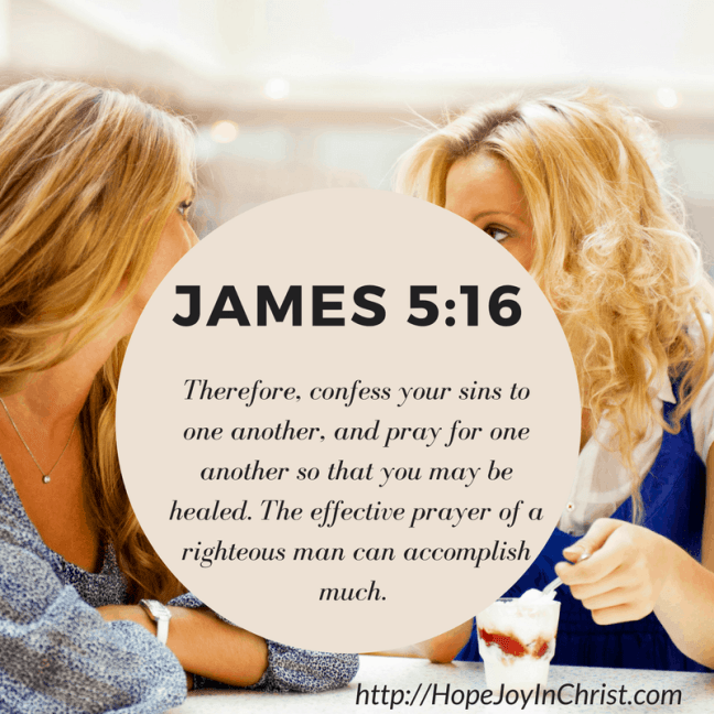 James 5:16 confess your sins. The effective prayer of a righteous man can accomplish much