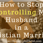 How to Stop Controlling My Husband in a Christian Marriage