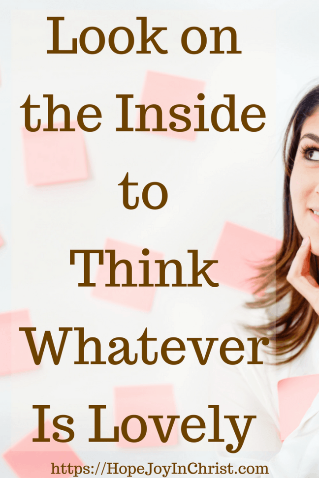 Look on the Inside to Think Whatever Is Lovely PinIt #ChristianMarriageAdvice #BiblicalMarriage #AnxietyHelp #ChristianLiving #Philippians48 #Peaceofmind #Whateverislovely #Battlefieldofthemind