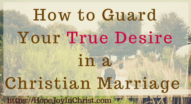 How to Guard Your True Desire in a Christian Marriage FtImg (#MarriageMonday #ChristianMarriage #BiblicalMarriage #ChristianLiving #DesireQuotes #respectRelationship #RespectYourHusband #StrengthenMarriage Finding Hope and Joy In My Marriage)