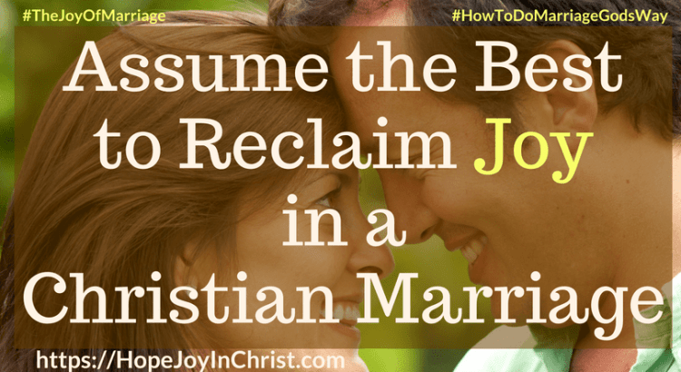 Assume the Best to Reclaim Joy in a Christian Marriage 31 Ways to Reclaim Joy in a Christian Marriage #assumethebestquotes #assumethebestinpeople #assumethebestintentions #Lookforthegood #JoyInMarriage #MarriageGodsWay #JoyQuotes #JoyScriptures #ChooseJoy #ChristianMarriage #ChristianMarriagequotes #ChristianMarriageadvice #RelationshipQuotes