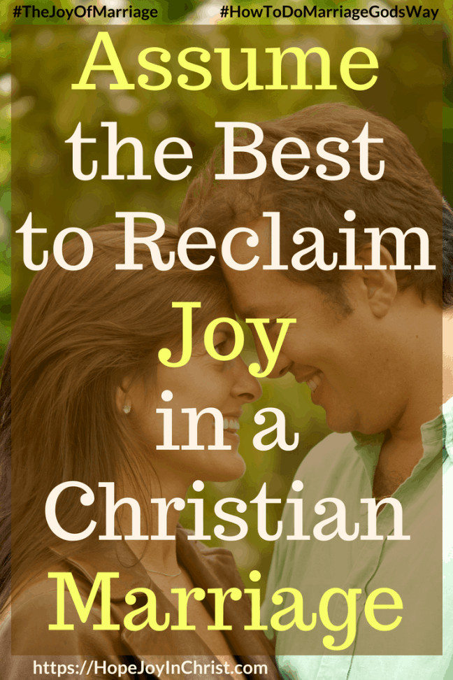 Assume the Best to Reclaim Joy in a Christian Marriage PinIt #assumethebestquotes #assumethebestinpeople #assumethebestintentions #Lookforthegood #JoyInMarriage #MarriageGodsWay #JoyQuotes #JoyScriptures #ChooseJoy #ChristianMarriage #ChristianMarriagequotes #ChristianMarriageadvice #RelationshipQuotes