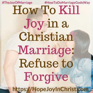 How To Kill Joy in a Christian Marriage: Refuse to Forgive #ForgivenessQuotes #ForgivenessInMarriage #ForgivenessQuotesRelationship #ForgivenessQuotesChristian #ForgivenessChallenge 31 Ways to Reclaim Joy in a Christian Marriage #JoyInMarriage #MarriageGodsWay #JoyQuotes #JoyScriptures #ChooseJoy #ChristianMarriage #ChristianMarriagequotes #ChristianMarriageadvice #RelationshipQuotes #marriagegoals #HappyWifeLife #MarriedLife #BiblicalMarriage