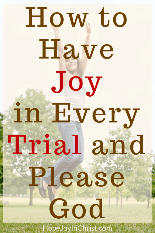 How to Have Joy in Every Trial and Please God PinIt If the #JoyOfTheLord is our strength How do you have #JoyInTrials? Can you #pleaseGod with Joy in suffering? Rejoice in the Lord, Give Thanks and Pray without Ceasing