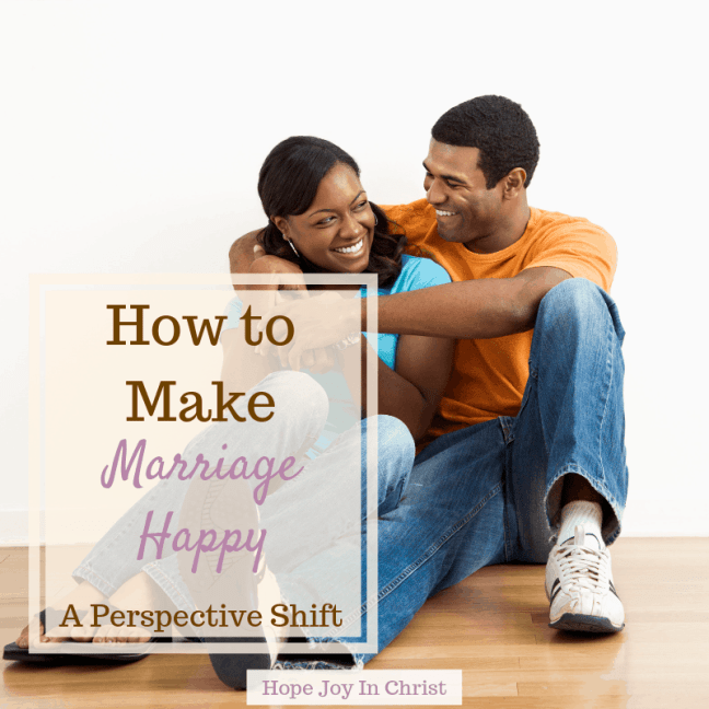 How to Make Marriage Happy A Perspective Shift happy marriage quotes, happy marriage tips, happy marriage happily married, How to have a happy marriage #ChristianMarriage Christian Marriage Advice, Christian Marriage tips, #HopeForMarriage #HopeJoyInChrist
