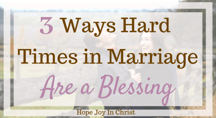 3 Ways Hard Times in Marriage Are a Blessing. Hard times in life, hard times in relationships, getting through hard times, prayers for strength in hard times, marriage advice, marriage quotes, #MarriageAdvice #ChristianMarriage, Christian Marriage advice, #HopeForMarriage #HopeJoyInChrist