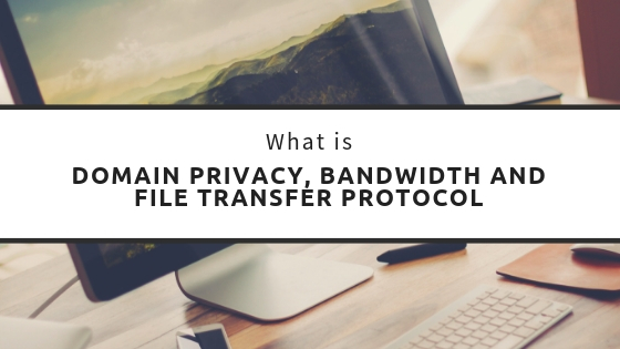 Domain Privacy, Bandwidth and File Transfer Protocol