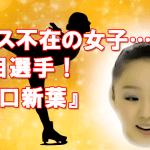 全日本フィギュア エース不在の女子…注目選手『樋口新葉』!?