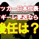 サッカー日本代表 アギーレ更迭なら後任は?意外な候補とは?
